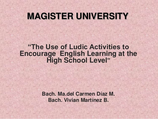 """MAGISTER UNIVERSITY """"The Use of Ludic Activities to Encourage English Learning at the High School Level""""  Bach. Ma.del Car..."""