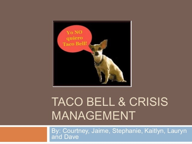 TACO BELL & CRISIS MANAGEMENT By: Courtney, Jaime, Stephanie, Kaitlyn, Lauryn and Dave