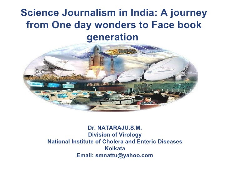 Science Journalism in India: A journey from One day wonders to Face book generation   Dr. NATARAJU.S.M. Division of Virolo...