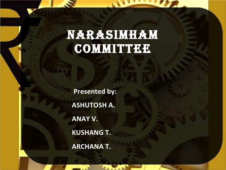 Narasimham Committee Presented by: ASHUTOSH A. ANAY V. KUSHANG T. ARCHANA T.