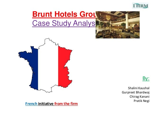 Brunt Hotels Group Case Study Analysis By: Shalini Kaushal Gurpreet Bhardwaj Chirag Kanani Pratik Negi French initiative f...