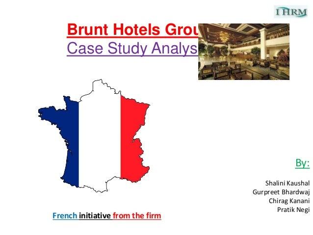 Brunt Hotels Group Case Study Analysis By: Shalini Kaushal Gurpreet Bhardwaj Chirag Kanani Pratik Negi French initiative f...
