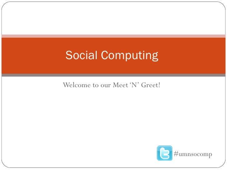 Welcome to our Meet 'N' Greet! Social Computing  #umnsocomp