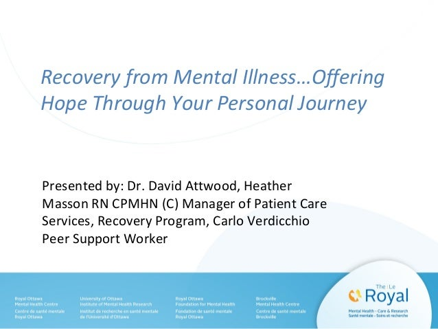 Recovery from Mental Illness…Offering Hope Through Your Personal Journey Presented by: Dr. David Attwood, Heather Masson R...