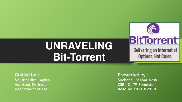 UNRAVELING Bit-Torrent Guided by :  Presented by :  Ms. Nibedita Jagdev Assistant Professor Department of CSE  Sudhansu Se...