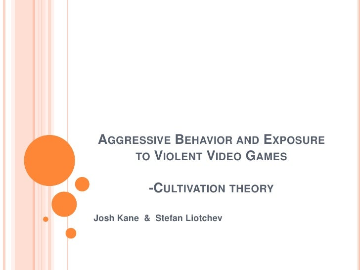 Aggressive Behavior and Exposure to Violent Video Games-Cultivation theory<br />Josh Kane  &  Stefan Liotchev<br />