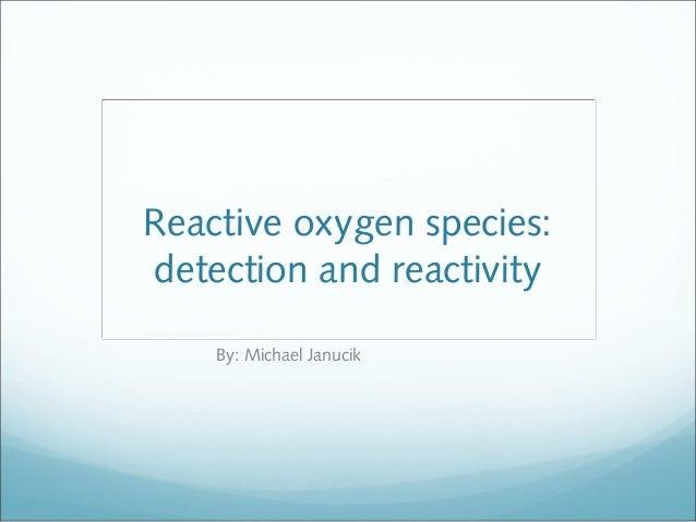 Reactive oxygen species:detection and reactivity    By: Michael Janucik