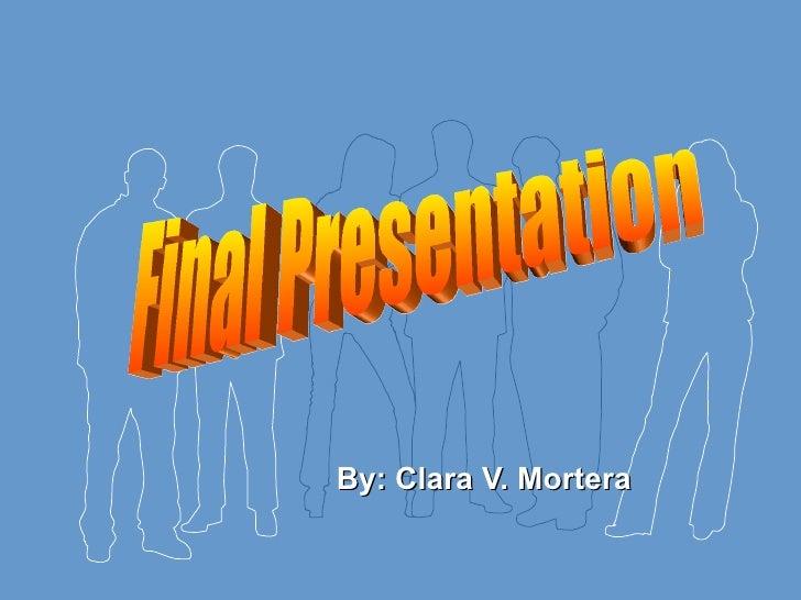 By: Clara V. Mortera Final Presentation