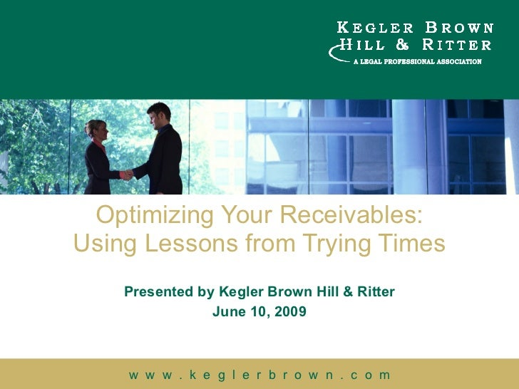 Optimizing Your Receivables: Using Lessons from Trying Times Presented by Kegler Brown Hill & Ritter June 10, 2009