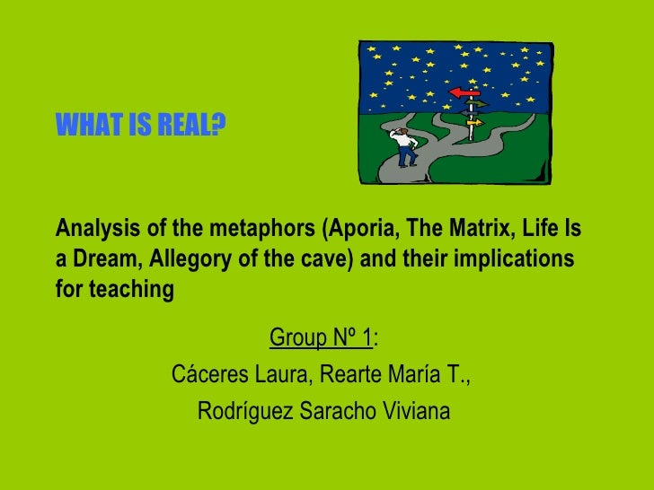 WHAT IS REAL? Analysis of the metaphors (Aporia, The Matrix, Life Is a Dream, Allegory of the cave) and their implications...