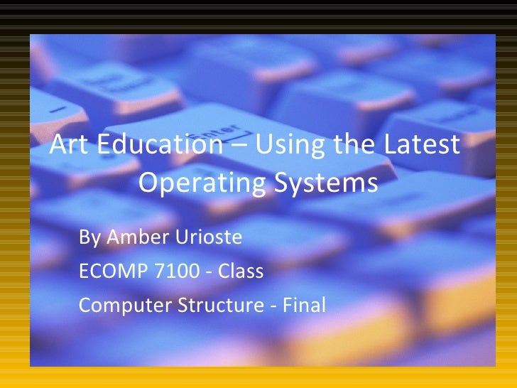 Art Education – Using the Latest        Operating Systems   By Amber Urioste   ECOMP 7100 - Class   Computer Structure - F...