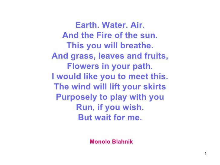 Earth. Water. Air. And the Fire of the sun. This you will breathe. And grass, leaves and fruits, Flowers in your path. I w...