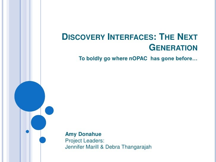 Discovery Interfaces: The Next Generation<br />To boldly go where nOPAC  has gone before…<br />Amy Donahue<br />Project Le...