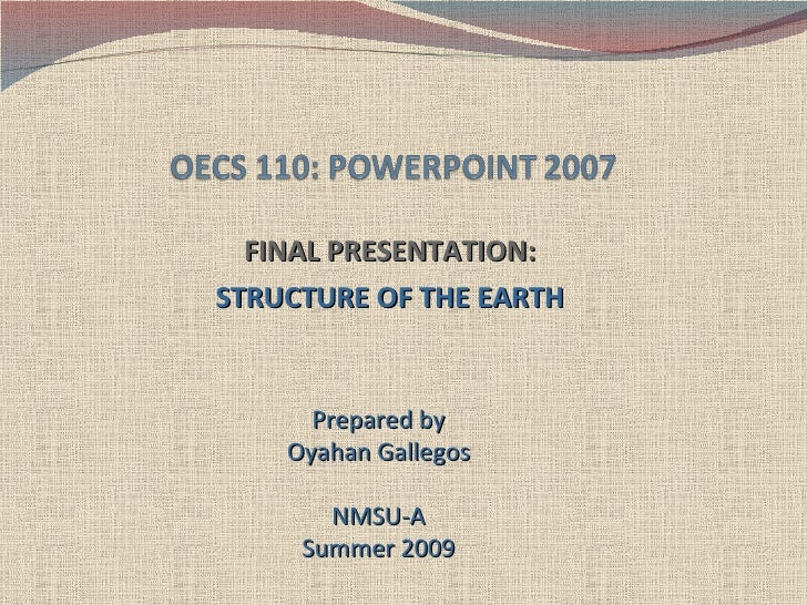 FINAL PRESENTATION: STRUCTURE OF THE EARTH Prepared by Oyahan Gallegos NMSU-A Summer 2009