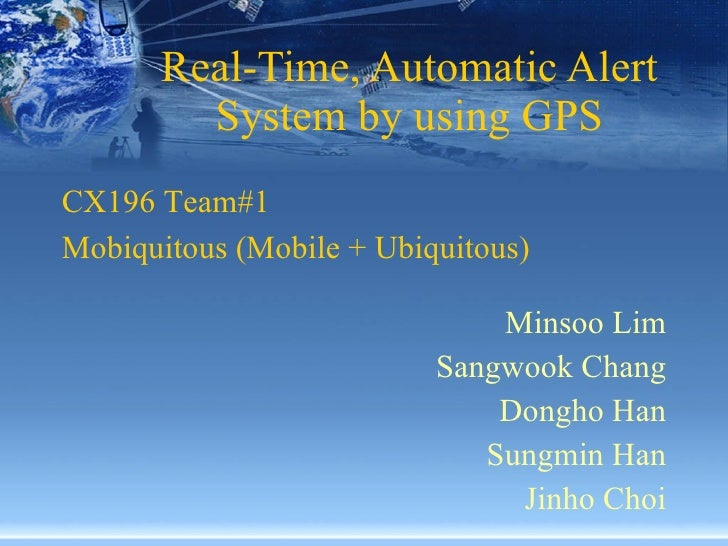 Real-Time, Automatic Alert System by using GPS Minsoo Lim Sangwook Chang Dongho Han Sungmin Han Jinho Choi CX196 Team#1  M...