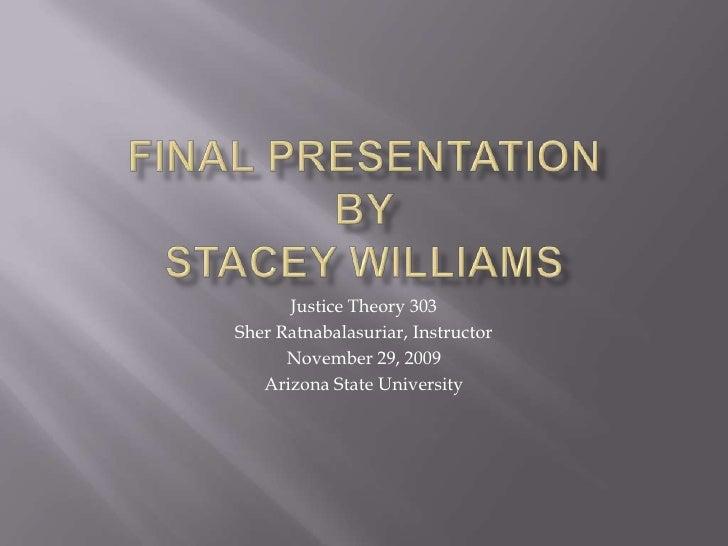 FINAL PRESENTATIONBYSTACEY WILLIAMS<br />Justice Theory 303<br />SherRatnabalasuriar, Instructor<br />November 29, 2009<br...