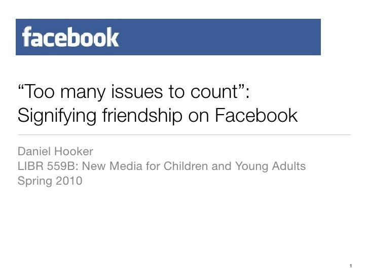 """""""Too many issues to count"""": Signifying friendship on Facebook Daniel Hooker LIBR 559B: New Media for Children and Young Ad..."""
