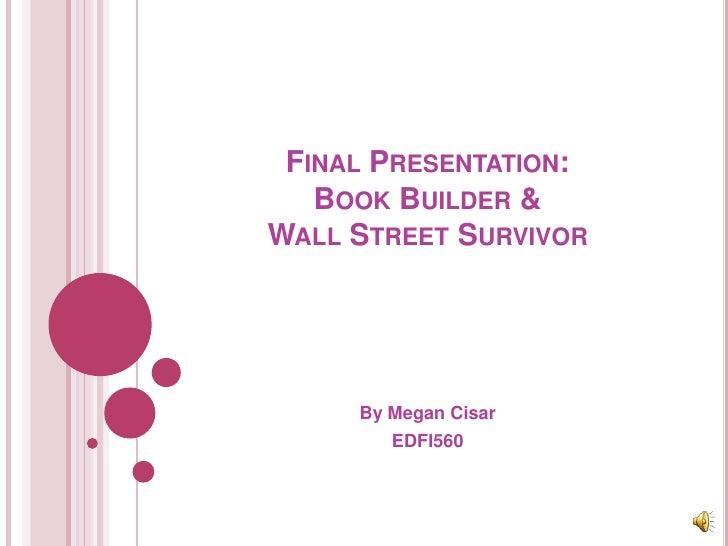 Final Presentation:Book Builder &Wall Street Survivor<br />By Megan Cisar<br />EDFI560<br />