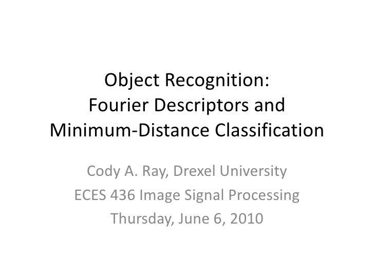 Object Recognition: Fourier Descriptors andMinimum-Distance Classification<br />Cody A. Ray, Drexel University<br />ECES 4...