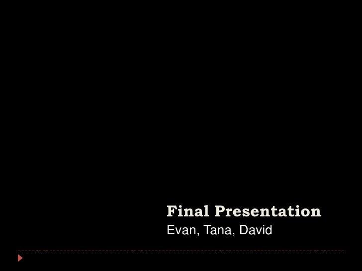 Final Presentation<br />Evan, Tana, David<br />