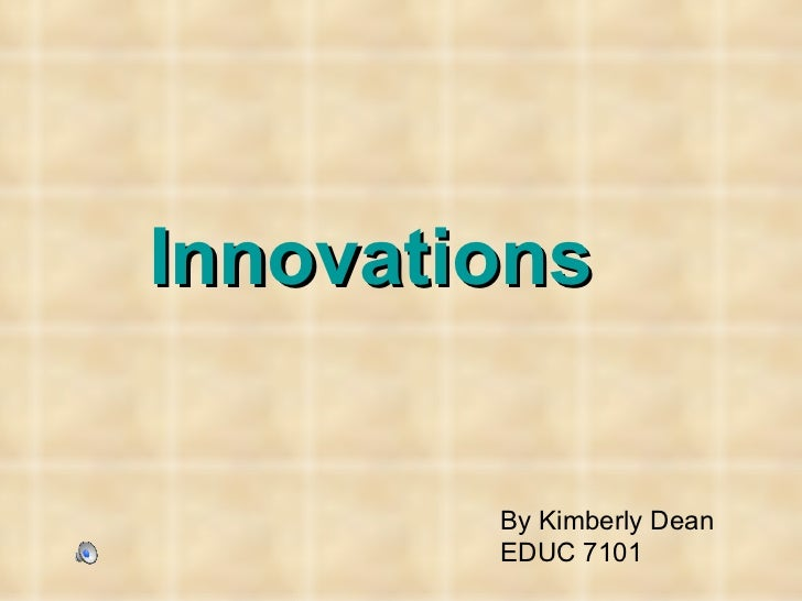 Innovations   By Kimberly Dean EDUC 7101
