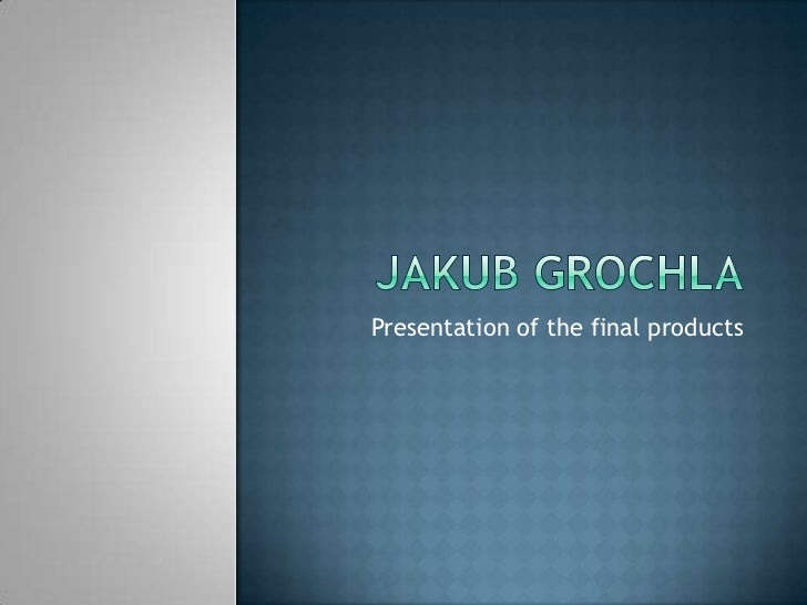 Jakubgrochla<br />Presentation of the final products<br />