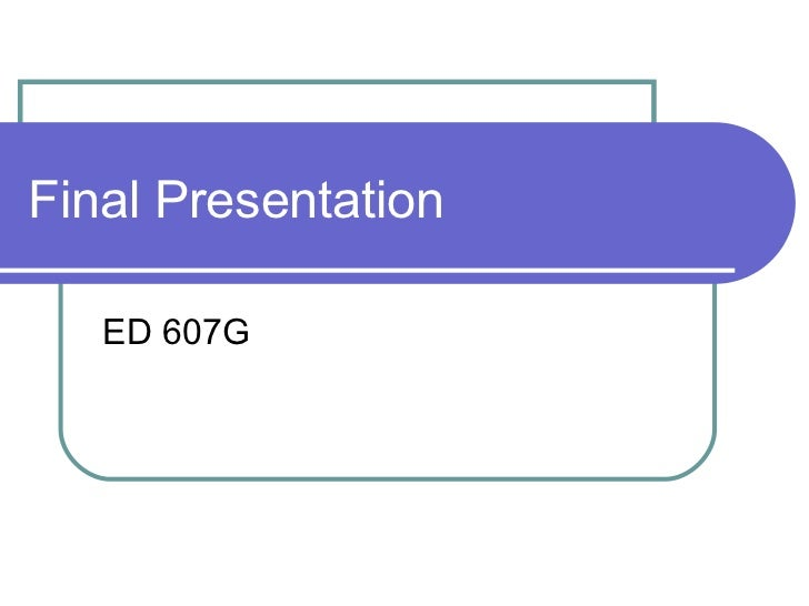 Final Presentation ED 607G