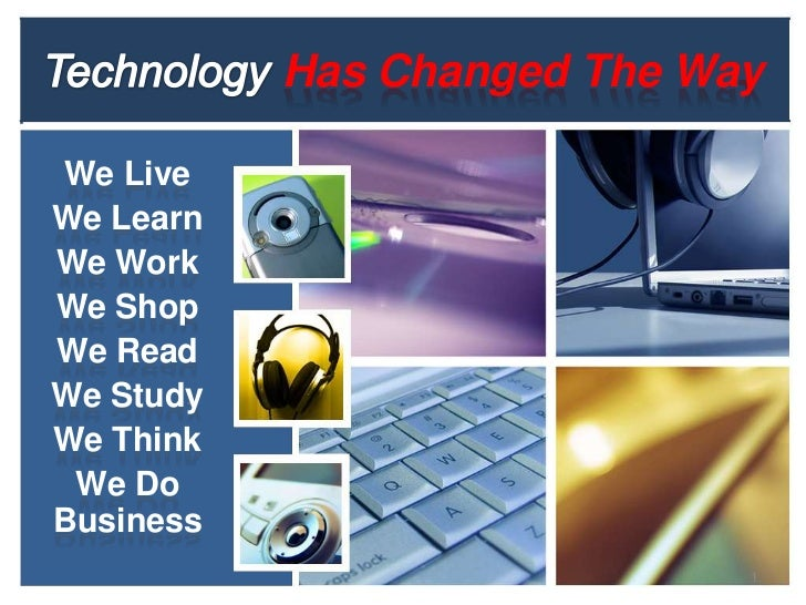 Technology Has Changed The Way <br />We Live<br />We Learn<br />We Work<br />We Shop<br />We Read<br />We Study<br />We Th...