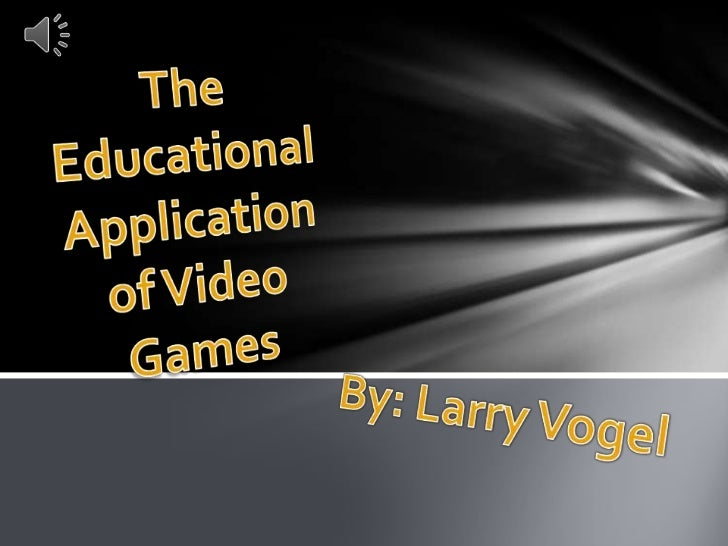 The Educational Application of Video Games<br />By: Larry Vogel<br />