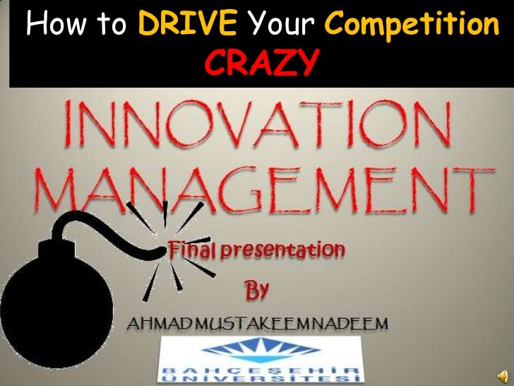 How to DRIVE Your CompetitionCRAZY<br />INNOVATION MANAGEMENT<br />Final presentation <br />By <br />AHMAD MUSTAKEEM NADE...