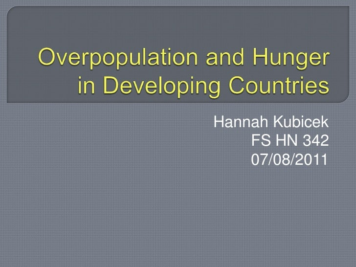 Overpopulation and Hunger in Developing Countries<br />Hannah Kubicek<br />FS HN 342<br />07/08/2011<br />