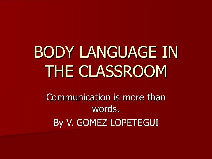 BODY LANGUAGE IN THE CLASSROOM Communication is more than words. By V. GOMEZ LOPETEGUI