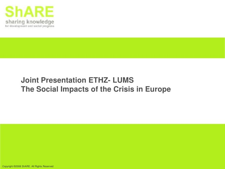 Joint Presentation ETHZ- LUMS               The Social Impacts of the Crisis in EuropeCopyright ©2008 ShARE. All Rights Re...