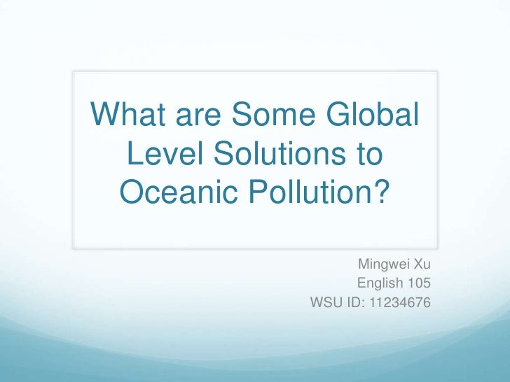 What are Some Global Level Solutions to Oceanic Pollution?                   Mingwei Xu                   English 105     ...