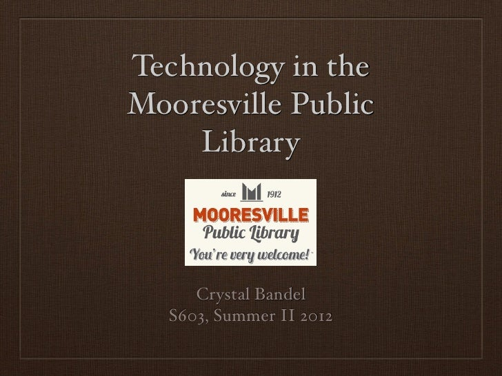Technology in theMooresville Public    Library      Crystal Bandel   S603, Summer II 2012