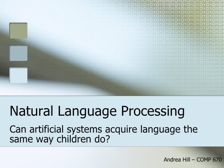 Natural Language Processing Can artificial systems acquire language the same way children do? Andrea Hill – COMP 670