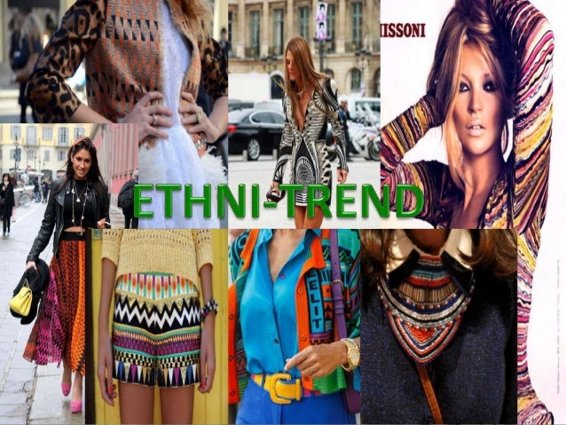 • Ethni- Trend is a trend that is inspired from many cultures all over theworld. Not only in fashion but media, entertainm...
