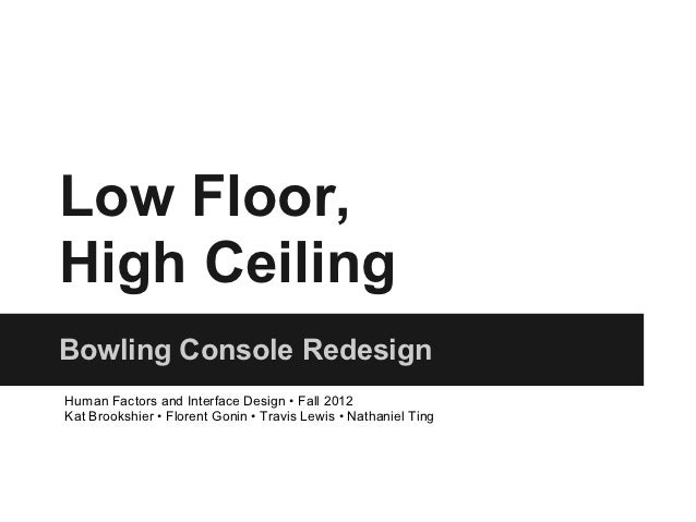 Low Floor,High CeilingBowling Console RedesignHuman Factors and Interface Design • Fall 2012Kat Brookshier • Florent Gonin...