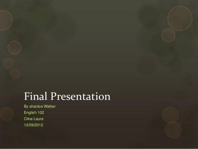 Final PresentationBy shanice WalkerEnglish 102Cline Laura12/09/2012