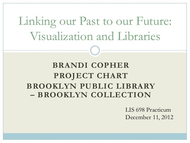 Linking our Past to our Future:  Visualization and Libraries      BRANDI COPHER       PROJECT CHART BROOKLYN PUBLIC LIBRAR...