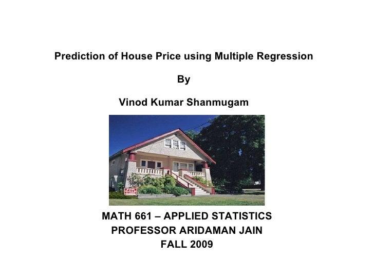 Prediction of House Price using Multiple Regression By Vinod Kumar Shanmugam MATH 661 – APPLIED STATISTICS PROFESSOR ARIDA...