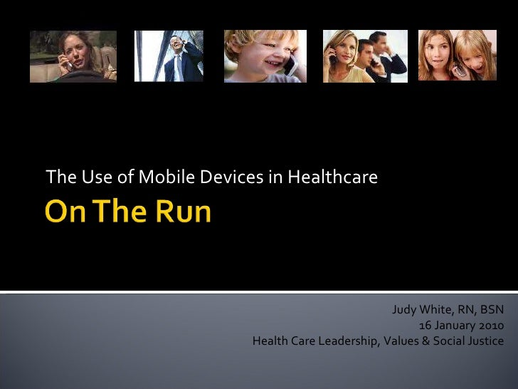 The Use of Mobile Devices in Healthcare  Judy White, RN, BSN 16 January 2010 Health Care Leadership, Values & Social Justice