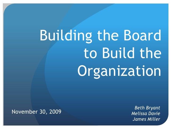 Building the Board to Build the Organization<br />Beth Bryant Melissa DavieJames Miller<br />November 30, 2009<br />