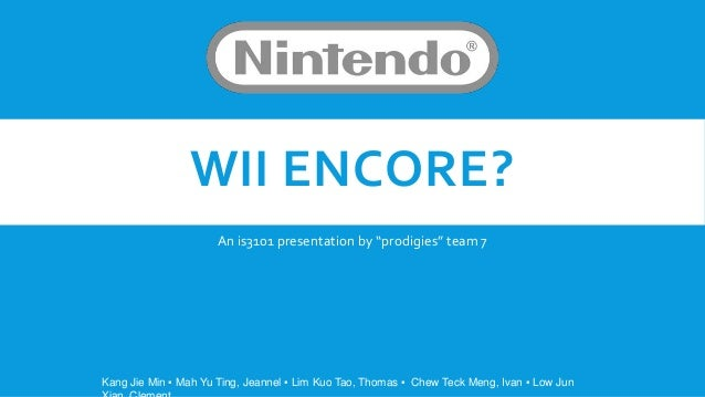 """WII ENCORE?                      An is3101 presentation by """"prodigies"""" team 7Kang Jie Min ▪ Mah Yu Ting, Jeannel ▪ Lim Kuo..."""