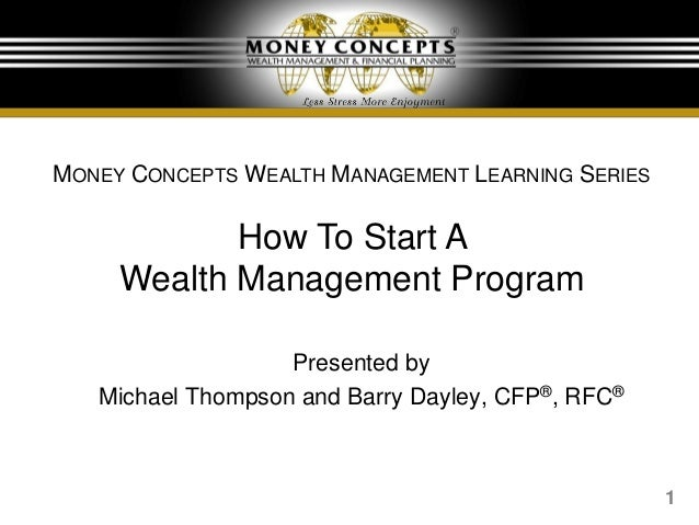 1Presented byMichael Thompson and Barry Dayley, CFP®, RFC®MONEY CONCEPTS WEALTH MANAGEMENT LEARNING SERIESHow To Start AWe...