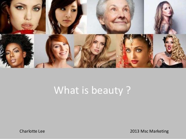 What is beauty ?  Charlotte Lee  2013 Msc Marketing