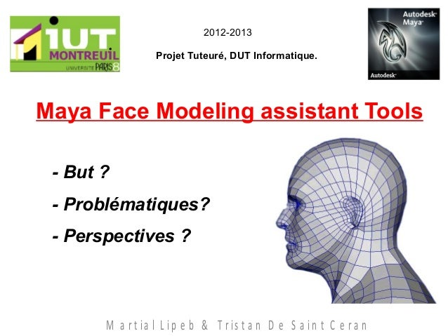 Maya Face Modeling assistant ToolsProjet Tuteuré, DUT Informatique.M a r t ia l L ip e b & T r is t a n D e S a in t C e r...
