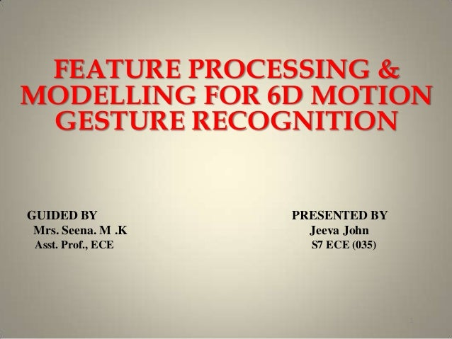 FEATURE PROCESSING & MODELLING FOR 6D MOTION GESTURE RECOGNITION 1 GUIDED BY PRESENTED BY Mrs. Seena. M .K Jeeva John Asst...