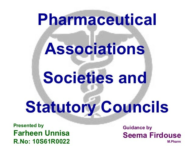 Pharmaceutical Associations Societies and Statutory Councils Presented by Farheen Unnisa R.No: 10S61R0022 Guidance by Seem...
