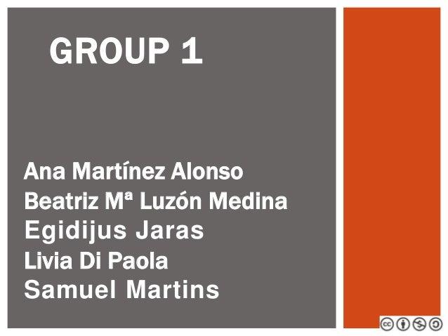 GROUP 1 Ana Martínez Alonso Beatriz Mª Luzón Medina Egidijus Jaras Livia Di Paola Samuel Martins